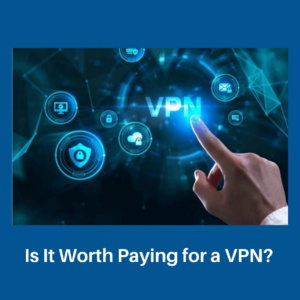 Is It Worth Paying for a VPN?