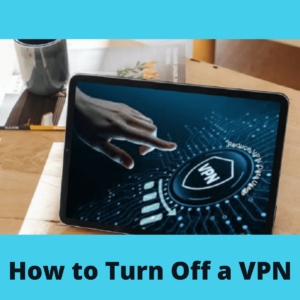 How to Turn Off Or Disable A VPN?