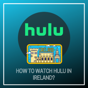 How to Watch Hulu in Ireland in 2021