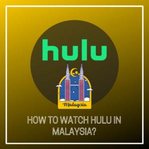How to Watch Hulu in Malaysia [2021 Update]