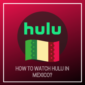How to Watch Hulu in Mexico [2021 Update]