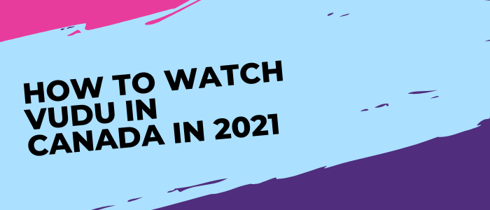 How to Watch Vudu in Canada in 2021
