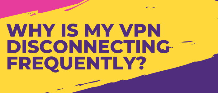 why-is-my-vpn-disconnecting-frequently